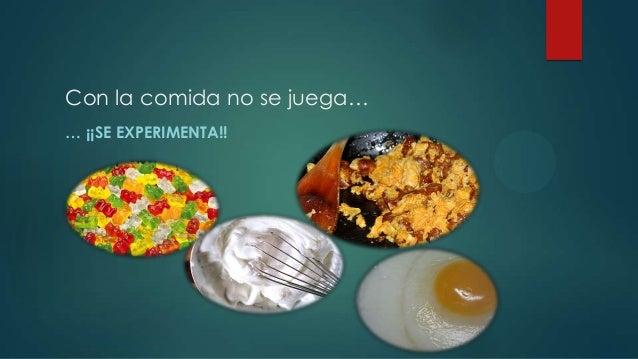 Con la comida no se juega… … ¡¡SE EXPERIMENTA!!