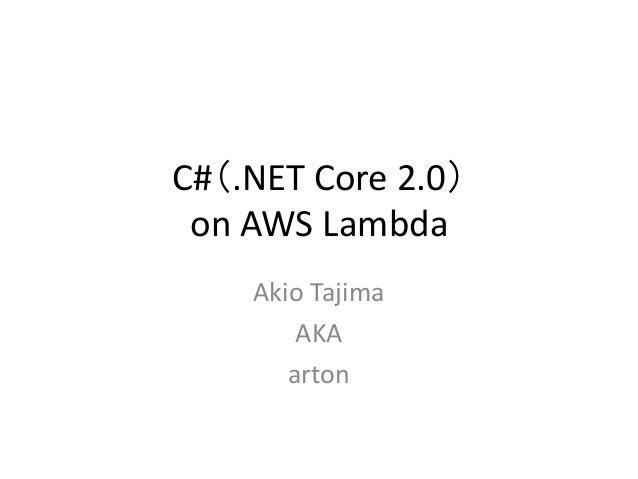 C#(.NET Core 2.0) on AWS Lambda Akio Tajima AKA arton