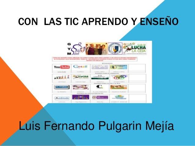CON LAS TIC APRENDO Y ENSEÑO Luis Fernando Pulgarin Mejía