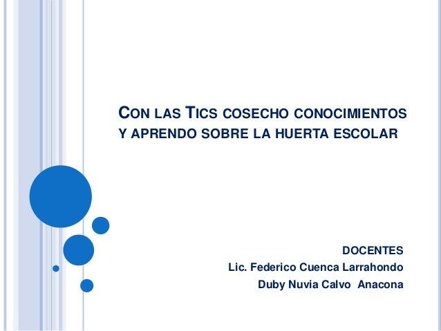 CON LAS TICS COSECHO CONOCIMIENTOS Y APRENDO SOBRE LA HUERTA ESCOLAR  DOCENTES Lic. Federico Cuenca Larrahondo Duby Nuvia ...
