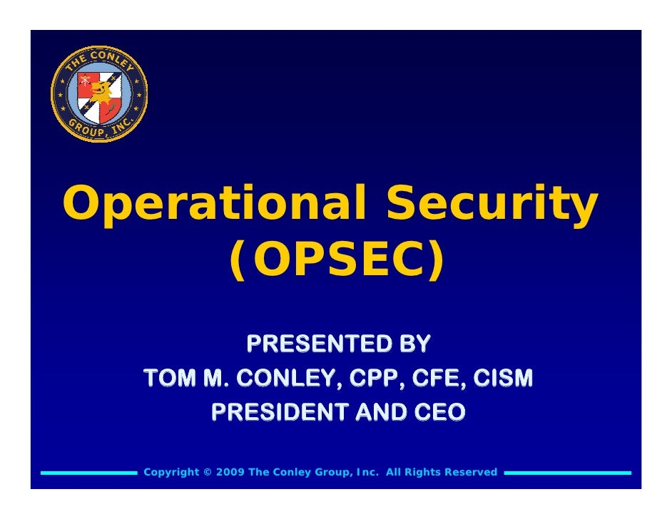 Operational Security      (OPSEC)            PRESENTED BY    TOM M. CONLEY, CPP, CFE, CISM        PRESIDENT AND CEO     Co...