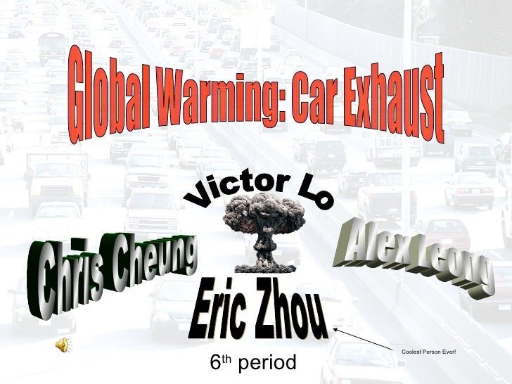 Global Warming: Car Exhaust Victor Lo Alex Leong Eric Zhou Chris Cheung 6 th  period Coolest Person Ever!