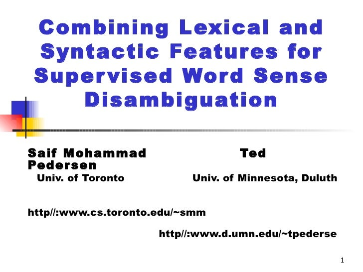 Combining Lexical and Syntactic Features for Supervised Word Sense Disambiguation Saif Mohammad  Ted Pedersen Univ. of Tor...