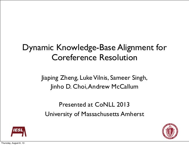Dynamic Knowledge-Base Alignment for Coreference Resolution Jiaping Zheng, LukeVilnis, Sameer Singh, Jinho D. Choi,Andrew ...