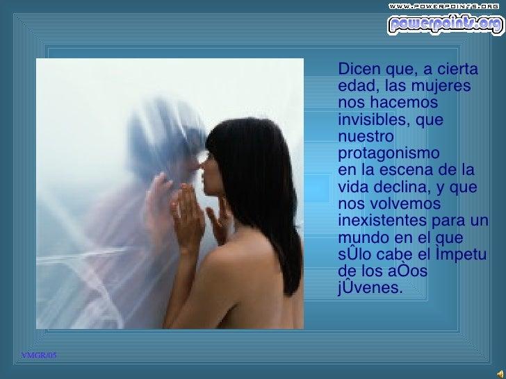 Dicen que, a cierta edad, las mujeres nos hacemos invisibles, que nuestro protagonismo  en la escena de la vida declina, y...