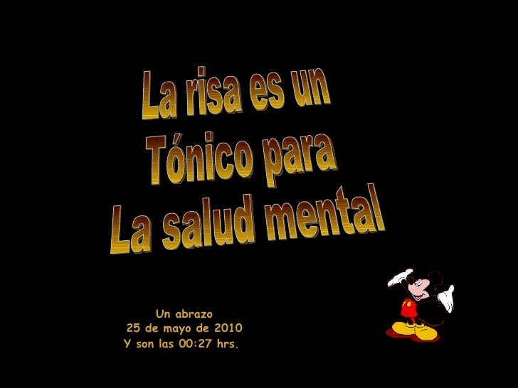 La risa es un Tónico para  La salud mental Un abrazo 25 de mayo de 2010 Y son las  00:11  hrs.