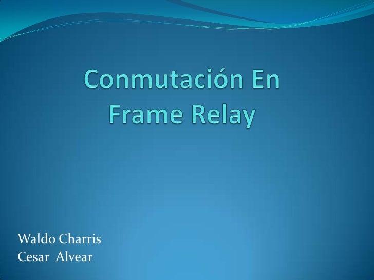 Conmutación En FrameRelay<br />Waldo Charris<br />Cesar  Alvear<br />