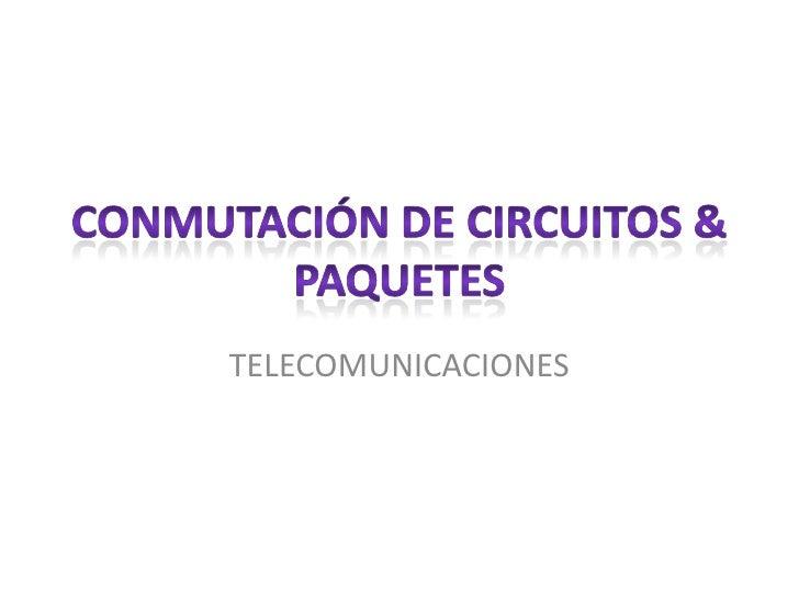 Conmutación de Circuitos & paquetes<br />TELECOMUNICACIONES<br />