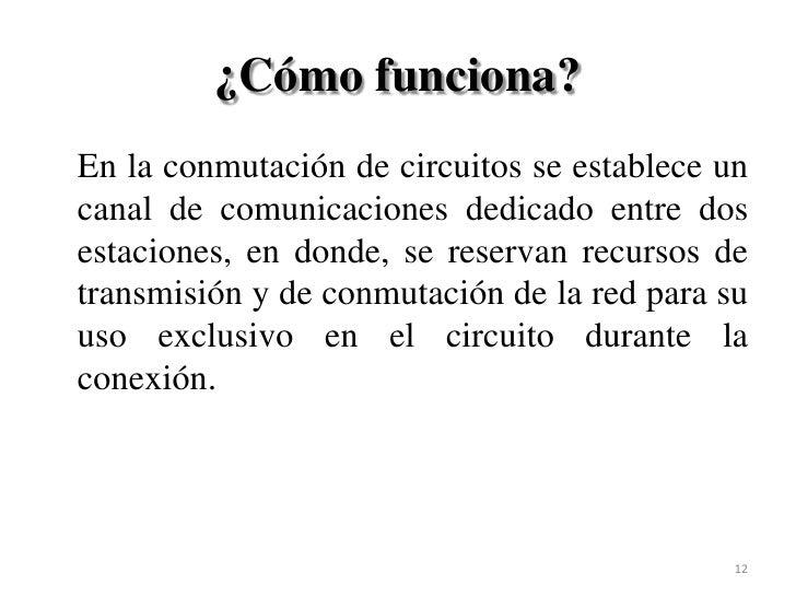 ¿Cómo funciona?<br />En la conmutación de circuitos se establece un canal de comunicaciones dedicado entre dos estaciones...