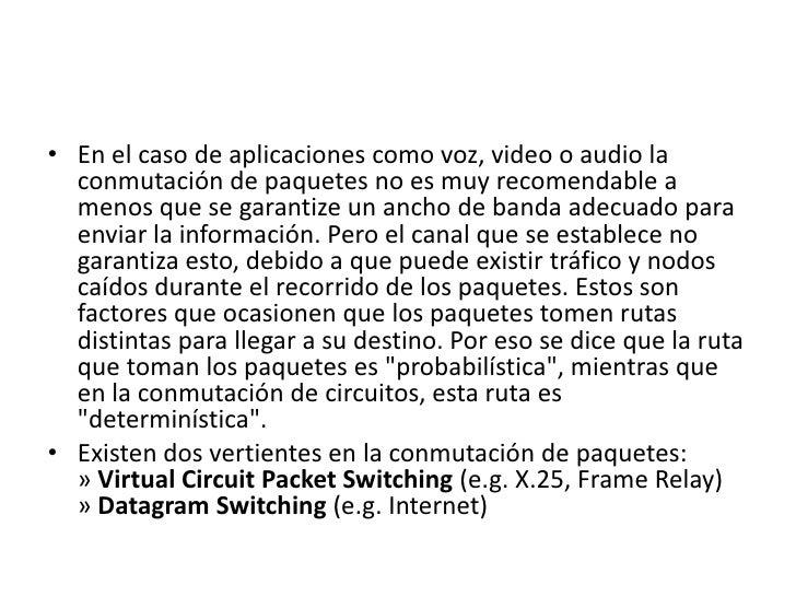 En el caso de aplicaciones como voz, video o audio la conmutación de paquetes no es muy recomendable a menos que se garant...