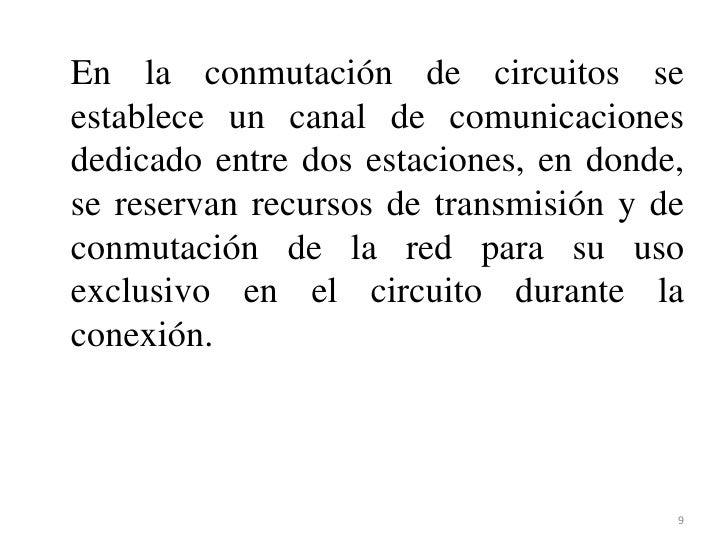 En la conmutación de circuitos se establece un canal de comunicaciones dedicado entre dos estaciones, en donde, se reserva...