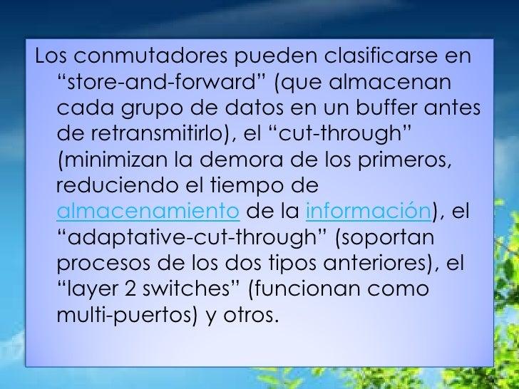 """Los conmutadores pueden clasificarse en """"store-and-forward"""" (que almacenan cada grupo de datos en un buffer antes de retra..."""