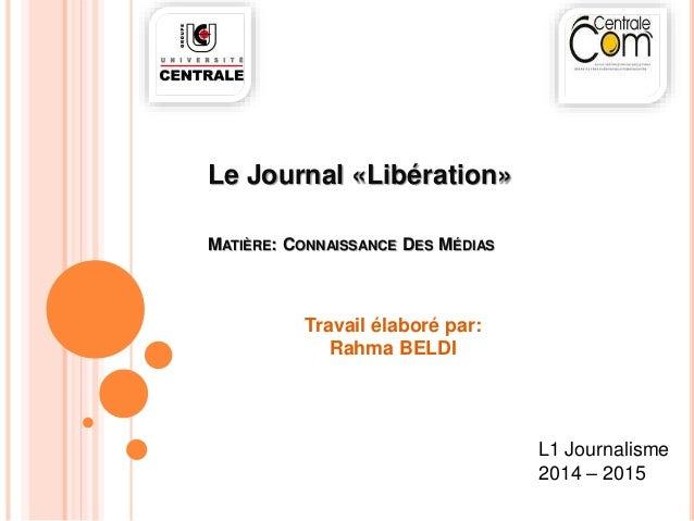Le Journal «Libération»  MATIÈRE: CONNAISSANCE DES MÉDIAS  L1 Journalisme  2014 – 2015  Travail élaboré par:  Rahma BELDI