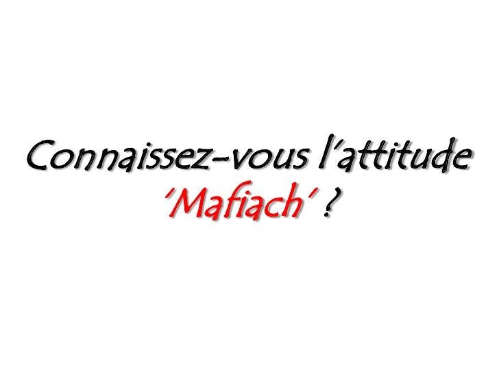 Connaissez-vous l'attitude 'Mafiach'?<br />