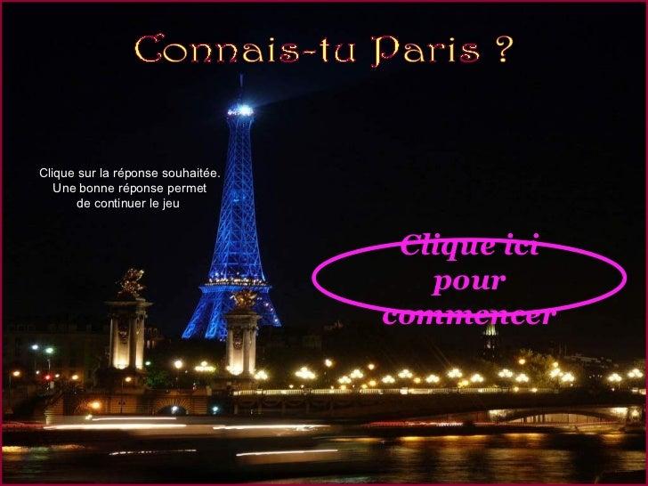 Clique ici pour commencer Clique sur la réponse souhaitée. Une bonne réponse permet de continuer le jeu  Connais-tu Paris ?