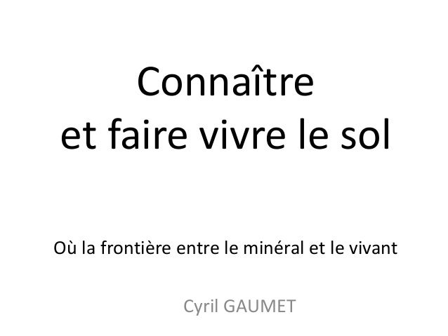 Connaîtreet faire vivre le solOù la frontière entre le minéral et le vivant                Cyril GAUMET