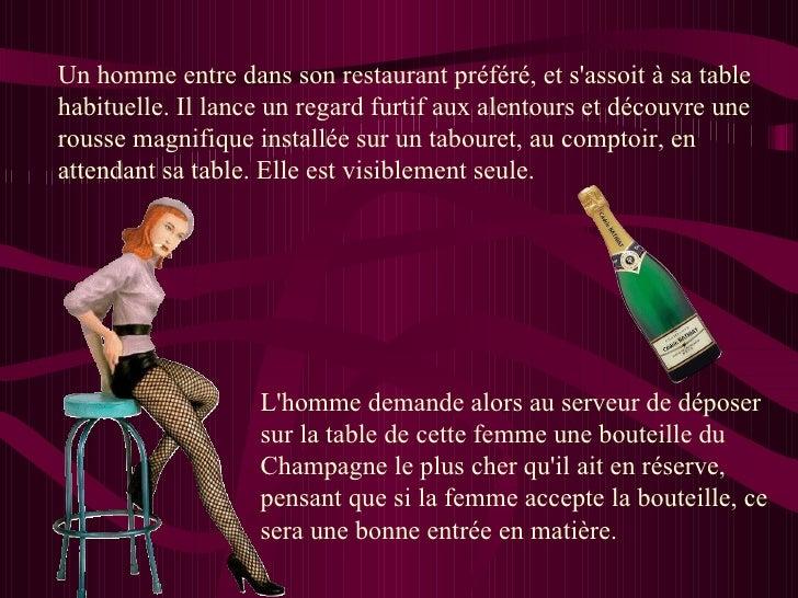 L'homme demande alors au serveur de déposer sur la table de cette femme une bouteille du Champagne le plus cher qu'il ait ...