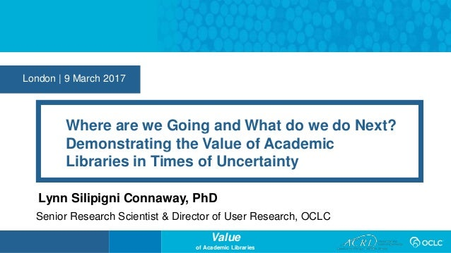 Value of Academic Libraries London | 9 March 2017 Where are we Going and What do we do Next? Demonstrating the Value of Ac...