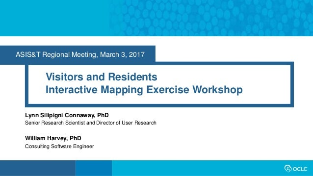 ASIS&T Regional Meeting, March 3, 2017 Visitors and Residents Interactive Mapping Exercise Workshop Lynn Silipigni Connawa...