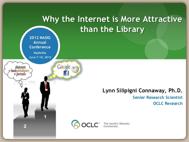 Why the Internet is More Attractive                  than the Library2012 NASIG  AnnualConference   NashvilleJune 7-10, 20...
