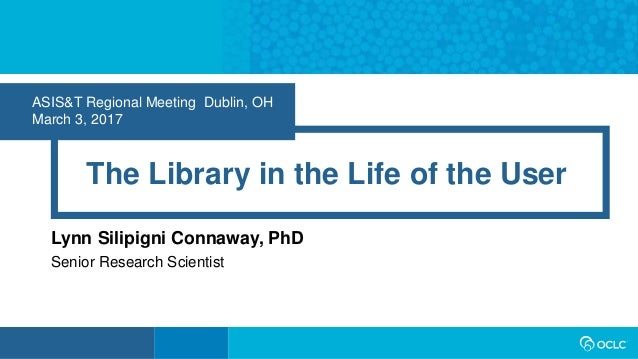 ASIS&T Regional Meeting Dublin, OH March 3, 2017 The Library in the Life of the User Lynn Silipigni Connaway, PhD Senior R...