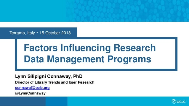 Terramo, Italy • 15 October 2018 Factors Influencing Research Data Management Programs Lynn Silipigni Connaway, PhD Direct...
