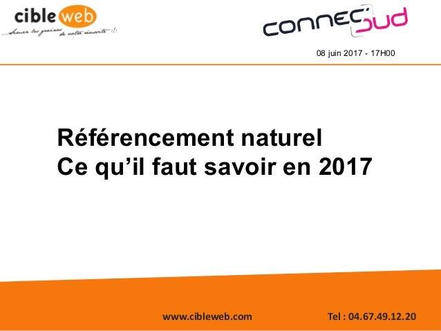 www.cibleweb.com Tel:04.67.49.12.20 08 juin 2017 - 17H00 Référencement naturel Ce qu'il faut savoir en 2017