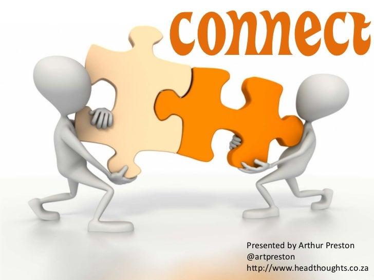CONNECT  Presented by Arthur Preston  @artpreston  http://www.headthoughts.co.za