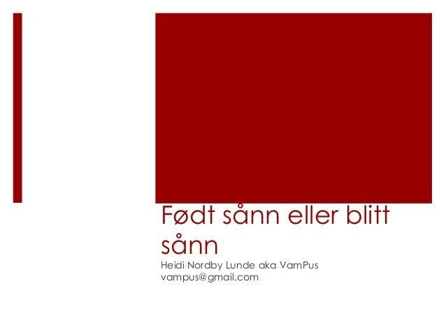 Født sånn eller blittsånnHeidi Nordby Lunde aka VamPusvampus@gmail.com