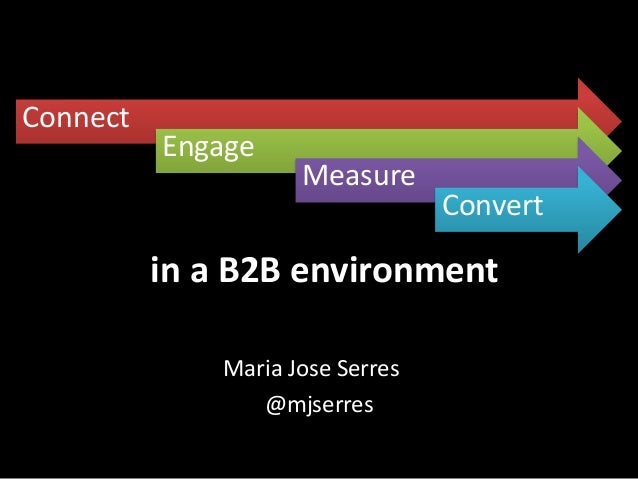 Connect  Engage  Measure  Convert  Connect + Engage + Measure + Convert  in a B2B environment Maria Jose Serres @mjserres