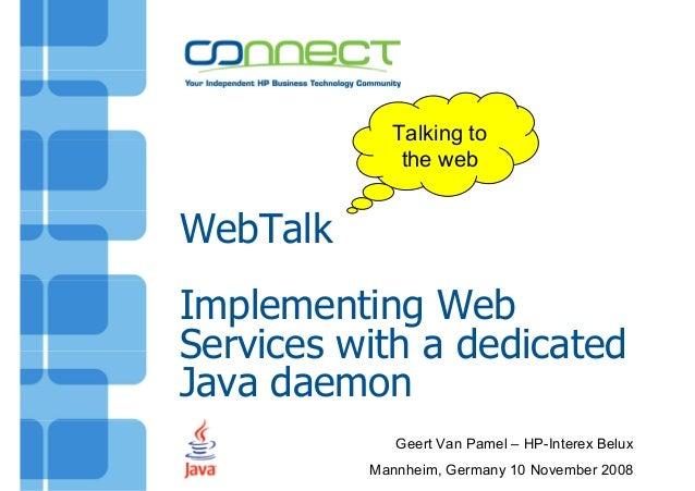 WebTalkImplementing WebServices with a dedicatedJava daemonGeert Van Pamel – HP-Interex BeluxMannheim, Germany 10 November...