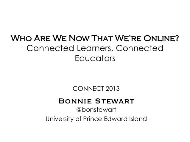Who Are We Now That We're Online?Connected Learners, ConnectedEducatorsCONNECT 2013Bonnie Stewart@bonstewartUniversity of ...