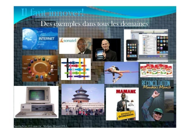Des exemples dans tous les domaines 12 Samba Sène @ Connectic Abidjan, 30 août 2013 Il faut innover!