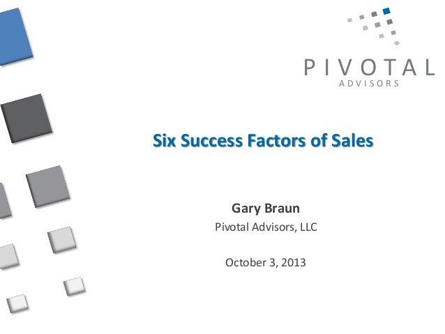 P I V OTA L ADVISORS  Six Success Factors of Sales  Gary Braun Pivotal Advisors, LLC October 3, 2013
