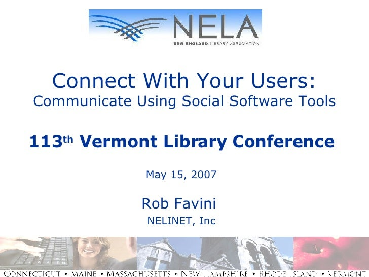 Connect With Your Users: Communicate Using Social Software Tools 113 th  Vermont Library Conference May 15, 2007 Rob Favin...