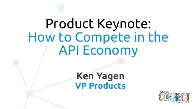 2 Ken Yagen VP Products Product Keynote: How to Compete in the API Economy