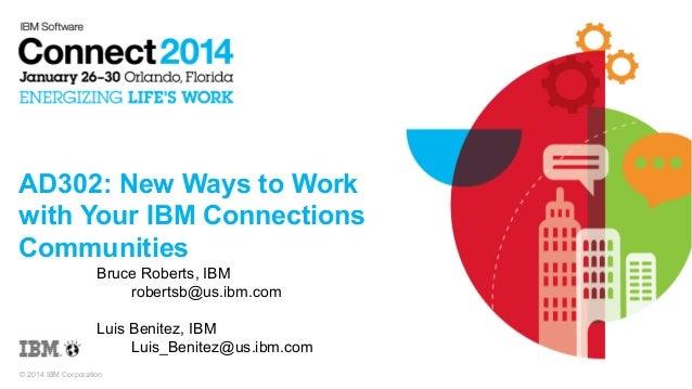 AD302: New Ways to Work with Your IBM Connections Communities Bruce Roberts, IBM robertsb@us.ibm.com Luis Benitez, IBM Lui...