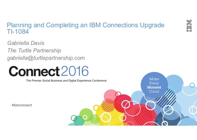 Planning and Completing an IBM Connections Upgrade TI-1084 Gabriella Davis The Turtle Partnership gabriella@turtlepartners...