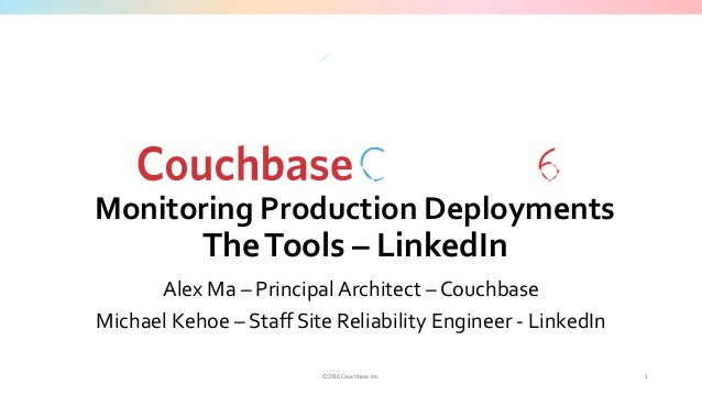 ©2016 Couchbase Inc. Monitoring Production Deployments TheTools – LinkedIn Alex Ma – Principal Architect – Couchbase Micha...