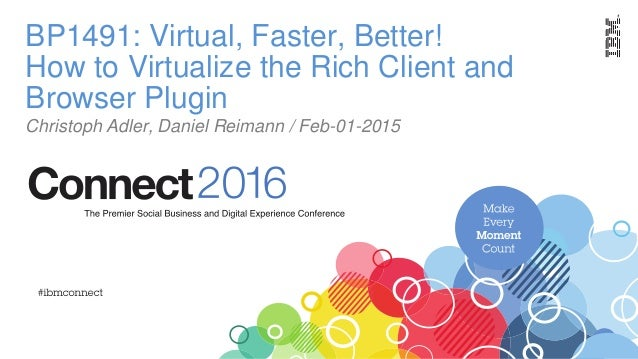 BP1491: Virtual, Faster, Better! How to Virtualize the Rich Client and Browser Plugin Christoph Adler, Daniel Reimann / Fe...