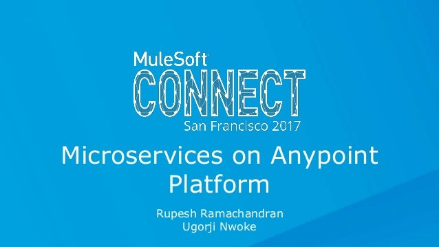 All contents © MuleSoft Inc. Rupesh Ramachandran Ugorji Nwoke Microservices on Anypoint Platform
