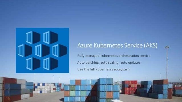 Azure Kubernetes Service (AKS) Fully managed Kubernetes orchestration service Auto patching, auto scaling, auto updates Us...