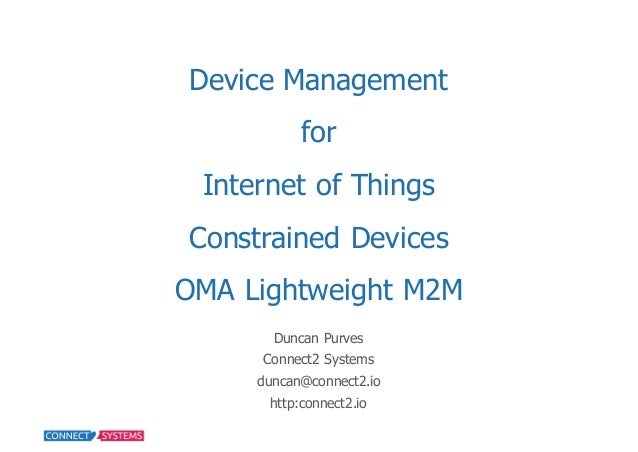 Device  Management for Internet  of  Things   Constrained  Devices OMA  Lightweight  M2M Duncan  Purves Connect2  Systems ...