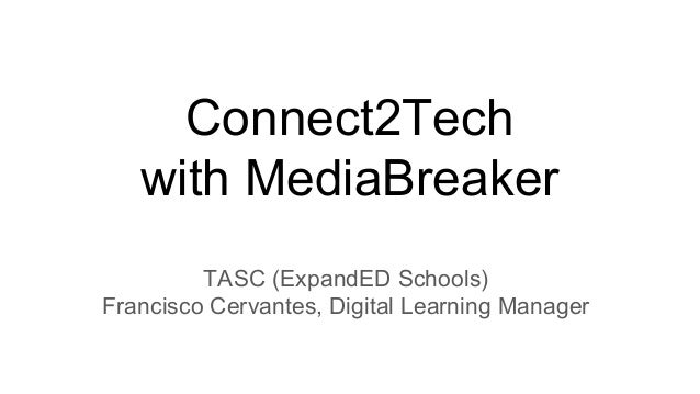 Connect2Tech with MediaBreaker TASC (ExpandED Schools) Francisco Cervantes, Digital Learning Manager