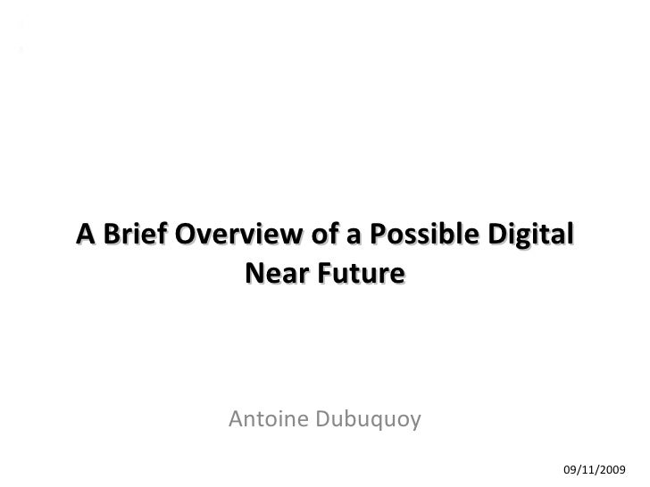 A Brief Overview of a Possible Digital Near Future Antoine Dubuquoy 09/11/2009