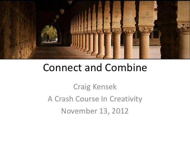 Connect and Combine       Craig KensekA Crash Course In Creativity    November 13, 2012