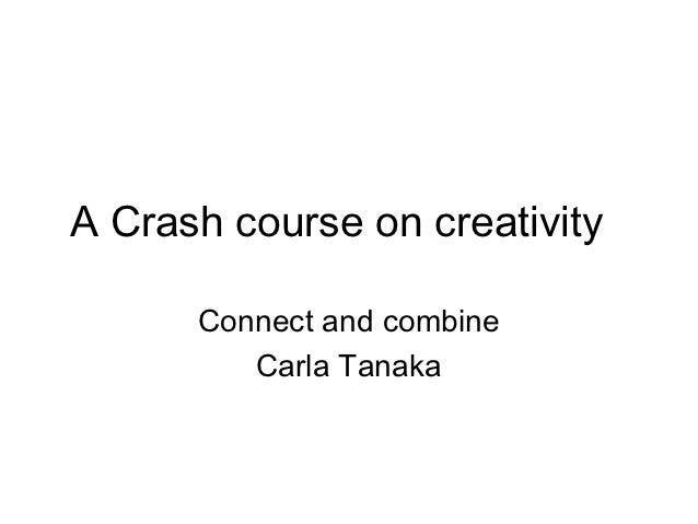 A Crash course on creativity      Connect and combine         Carla Tanaka