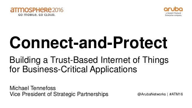 #ATM16 Connect-and-Protect Building a Trust-Based Internet of Things for Business-Critical Applications Michael Tennefoss ...