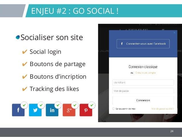 24 ENJEU #2 : GO SOCIAL ! Socialiser son site ✔ Social login ✔ Boutons de partage ✔ Boutons d'incription ✔ Tracking des li...