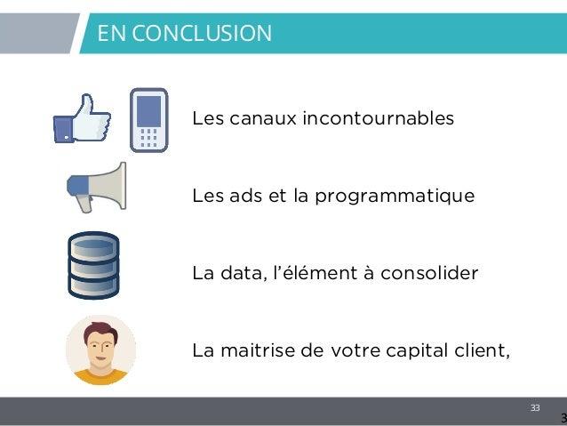 33 EN CONCLUSION 3 Les canaux incontournables Les ads et la programmatique La data, l'élément à consolider La maitrise de ...